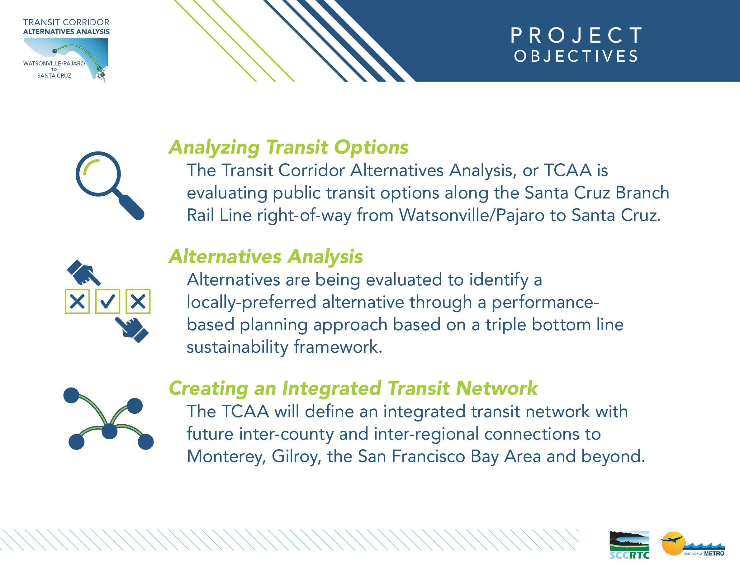 Station 1 – Board 1: Project Objectives Analyzing Transit Options The Transit Corridor Alternatives Analysis, or TCAA is evaluating public transit options along the Santa Cruz Branch Rail Line right-of-way from Watsonville/Pajaro to Santa Cruz. Alternatives Analysis Alternatives are being evaluated to identify a locally-preferred alternative through a performance-based planning approach based on a triple bottom line sustainability framework. Creating an Integrated Transit Network The TCAA will define an integrated transit network with future inter-county and inter-regional connections to Monterey, Gilroy, the San Francisco Bay Area and beyond.