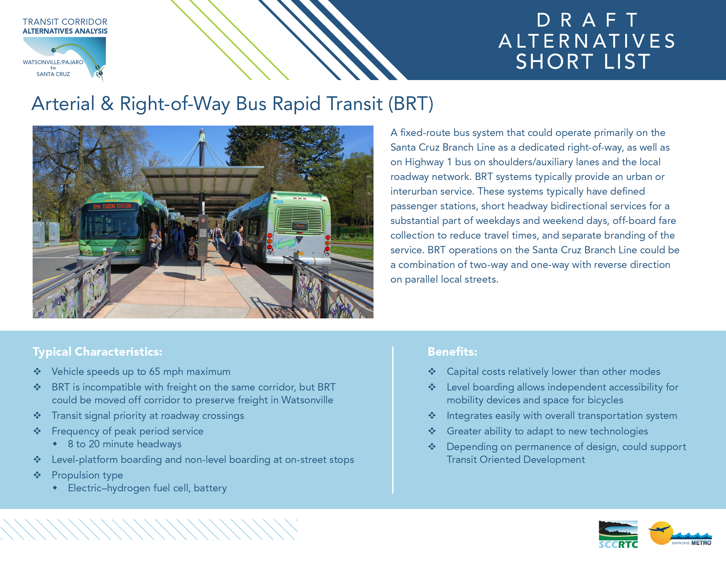 Board 1: Draft Alternatives – Short List Arterial & Right-of-Way Bus Rapid Transit (BRT) A fixed-route bus system that could operate primarily on the Santa Cruz Branch Line as a dedicated right-of-way, as well as on Highway 1 bus on shoulders/auxiliary lanes and the local roadway network. BRT systems typically provide an urban or interurban service. These systems typically have defined passenger stations, short headway bidirectional services for a substantial part of weekdays and weekend days, off-board fare collection to reduce travel times, and separate branding of the service. BRT operations on the Santa Cruz Branch Line could be a combination of two-way and one-way with reverse direction on parallel local streets. Typical Characteristics: • Vehicle speeds up to 65 mph maximum • BRT is incompatible with freight on the same corridor, but BRT could be moved off corridor to preserve freight in Watsonville • Transit signal priority at roadway crossings • Frequency of peak period service • 8 to 20 minute headways • Level-platform boarding and non-level boarding at on-street stops • Propulsion type • Electric–hydrogen fuel cell, battery Benefits: • Capital costs relatively lower than other modes • Level boarding allows independent accessibility for • mobility devices and space for bicycles • Integrates easily with overall transportation system • Greater ability to adapt to new technologies • Depending on permanence of design, could support • Transit Oriented Development