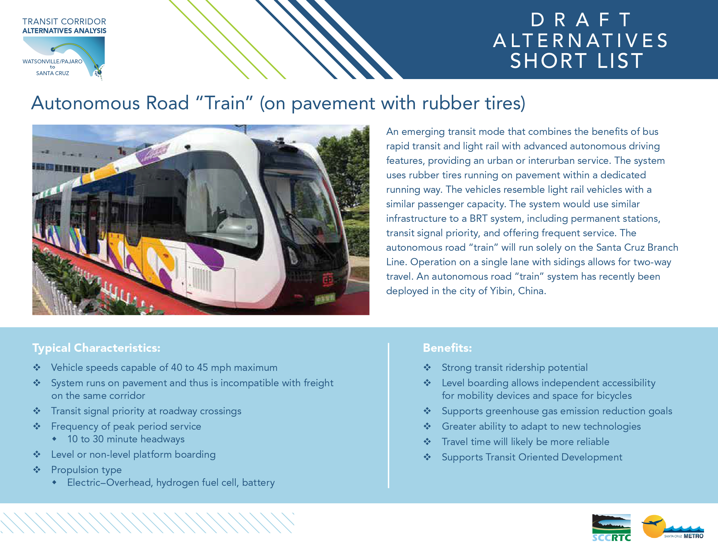 "Board 2: Draft Alternatives – Short List Autonomous Road ""Train"" (on pavement with rubber tires) An emerging transit mode that combines the benefits of bus rapid transit and light rail with advanced autonomous driving features, providing an urban or interurban service. The system uses rubber tires running on pavement within a dedicated running way. The vehicles resemble light rail vehicles with a similar passenger capacity. The system would use similar infrastructure to a BRT system, including permanent stations, transit signal priority, and offering frequent service. The autonomous road ""train"" will run solely on the Santa Cruz Branch Line. Operation on a single lane with sidings allows for two-way travel. An autonomous road ""train"" system has recently been deployed in the city of Yibin, China. Typical Characteristics: • Vehicle speeds capable of 40 to 45 mph maximum • System runs on pavement and thus is incompatible with freight on the same corridor • Transit signal priority at roadway crossings • Frequency of peak period service • 10 to 30 minute headways • Level or non-level platform boarding • Propulsion type • Electric–Overhead, hydrogen fuel cell, battery Benefits: • Strong transit ridership potential • Level boarding allows independent accessibility for mobility devices and space for bicycles • Supports greenhouse gas emission reduction goals • Greater ability to adapt to new technologies • Travel time will likely be more reliable • Supports Transit Oriented Development"