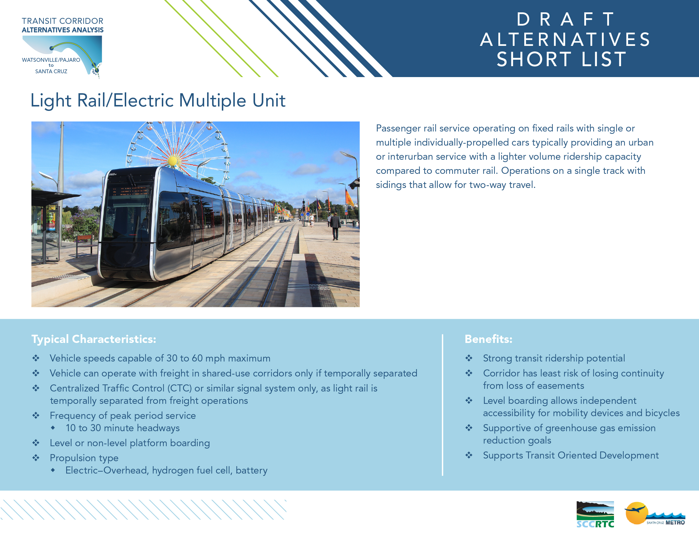 Board 3: Draft Alternatives – Short List Light Rail / Electric Multiple Unit Passenger rail service operating on _xed rails with single or multiple individually-propelled cars typically providing an urban or interurban service with a lighter volume ridership capacity compared to commuter rail. Operations on a single track with sidings that allow for two-way travel. Typical Characteristics: • Vehicle speeds capable of 30 to 60 mph maximum • Vehicle can operate with freight in shared-use corridors only if temporally separate • Centralized Traffic Control (CTC) or similar signal system only, as light rail is temporally separated from freight operations • Frequency of peak period service • 10 to 30 minute headways • Level or non-level platform boarding • Propulsion type • Electric–Overhead, hydrogen fuel cell, battery Benefits: • Strong transit ridership potential • Corridor has least risk of losing continuity from loss of easements • Level boarding allows independent accessibility for mobility devices and bicycles • Supportive of greenhouse gas emission reduction goals • Supports Transit Oriented Development