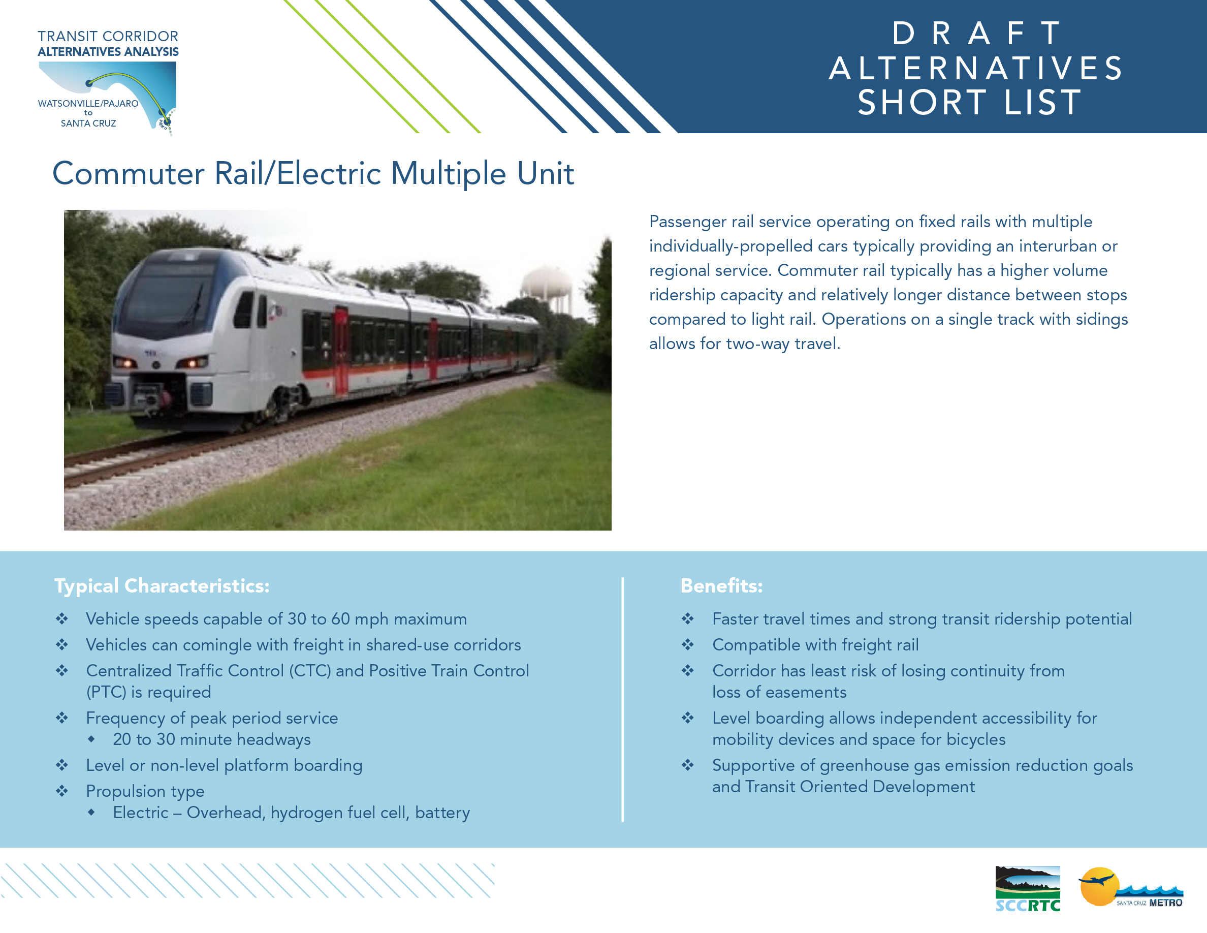 Board 4: Draft Alternative- Short List Commuter Rail/Electric Multiple Unit Passenger rail service operating on fixed rails with multiple individually-propelled cars typically providing an interurban or regional service. Commuter rail typically has a higher volume ridership capacity and relatively longer distance between stops compared to light rail. Operations on a single track with sidings allows for two-way travel. Typical Characteristics: • Vehicle speeds capable of 30 to 60 mph maximum • Vehicles can comingle with freight in shared-use corridors • Centralized Traffic Control (CTC) and Positive Train Control (PTC) is required • Frequency of peak period service • 20 to 30 minute headways • Level or non-level platform boarding • Propulsion type • Electric – Overhead, hydrogen fuel cell, battery Benefits: • Faster travel times and strong transit ridership potential • Compatible with freight rail • Corridor has least risk of losing continuity from loss of easements • Level boarding allows independent accessibility for mobility devices and space for bicycles • Supportive of greenhouse gas emission reduction goals and Transit Oriented Development